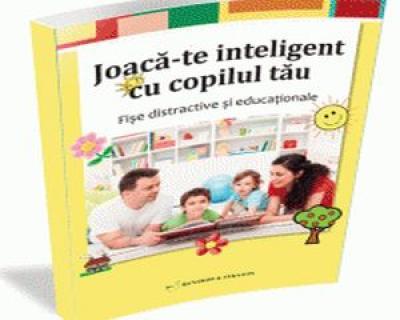 Joaca-te inteligent cu copilul tau: Fise educationale esentiale